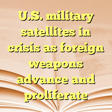U.S. military satellites in crisis as foreign weapons advance and proliferate