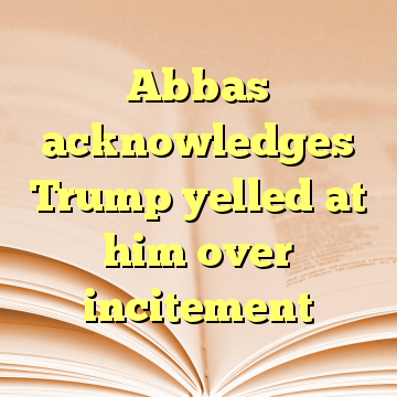 Abbas acknowledges Trump yelled at him over incitement