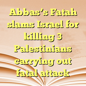 Abbas's Fatah slams Israel for killing 3 Palestinians carrying out fatal attack