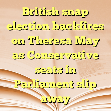 British snap election backfires on Theresa May as Conservative seats in Parliament slip away