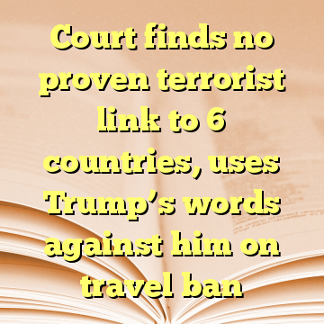 Court finds no proven terrorist link to 6 countries, uses Trump's words against him on travel ban