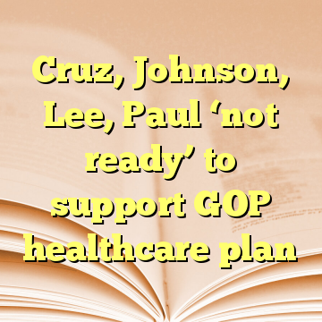 Cruz, Johnson, Lee, Paul 'not ready' to support GOP healthcare plan