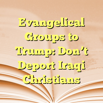 Evangelical Groups to Trump: Don't Deport Iraqi Christians