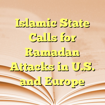 Islamic State Calls for Ramadan Attacks in U.S. and Europe
