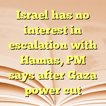Israel has no interest in escalation with Hamas, PM says after Gaza power cut