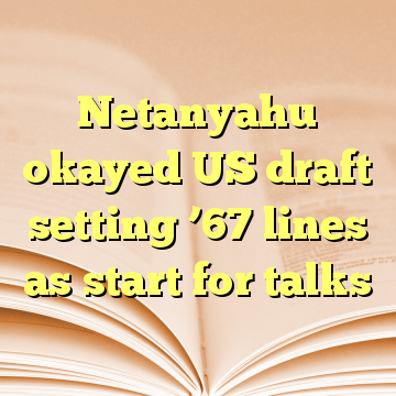 Netanyahu okayed US draft setting '67 lines as start for talks