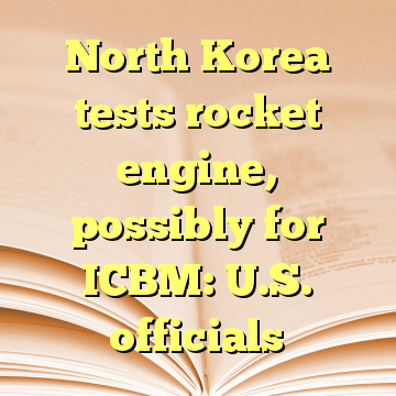 North Korea tests rocket engine, possibly for ICBM: U.S. officials