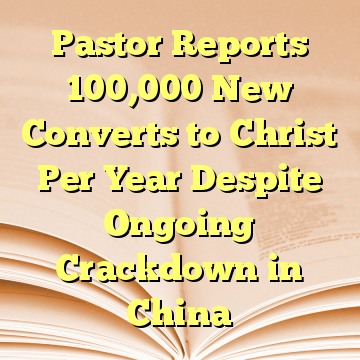 Pastor Reports 100,000 New Converts to Christ Per Year Despite Ongoing Crackdown in China