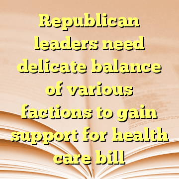 Republican leaders need delicate balance of various factions to gain support for health care bill