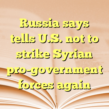 Russia says tells U.S. not to strike Syrian pro-government forces again