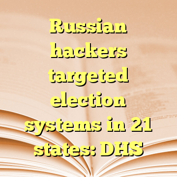 Russian hackers targeted election systems in 21 states: DHS
