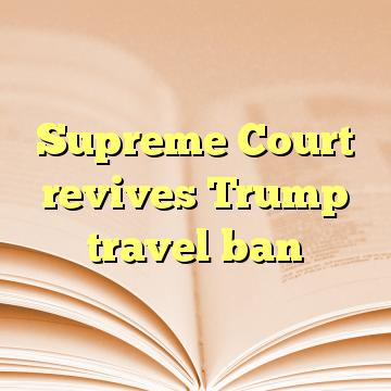 Supreme Court revives Trump travel ban