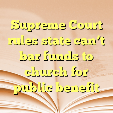 Supreme Court rules state can't bar funds to church for public benefit