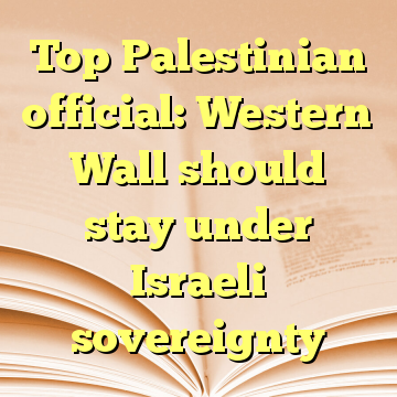 Top Palestinian official: Western Wall should stay under Israeli sovereignty