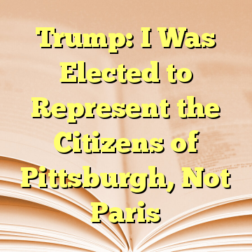 Trump: I Was Elected to Represent the Citizens of Pittsburgh, Not Paris