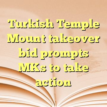 Turkish Temple Mount takeover bid prompts MKs to take action