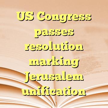 US Congress passes resolution marking Jerusalem unification