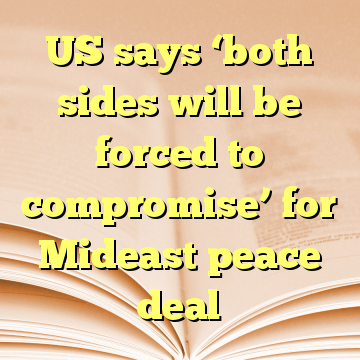 US says 'both sides will be forced to compromise' for Mideast peace deal