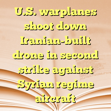 U.S. warplanes shoot down Iranian-built drone in second strike against Syrian regime aircraft