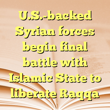 U.S.-backed Syrian forces begin final battle with Islamic State to liberate Raqqa