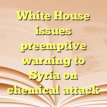 White House issues preemptive warning to Syria on chemical attack