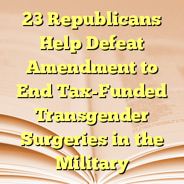 23 Republicans Help Defeat Amendment to End Tax-Funded Transgender Surgeries in the Military