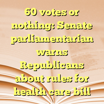 60 votes or nothing: Senate parliamentarian warns Republicans about rules for health care bill
