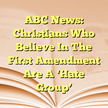 ABC News: Christians Who Believe In The First Amendment Are A 'Hate Group'