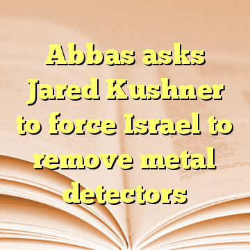 Abbas asks Jared Kushner to force Israel to remove metal detectors