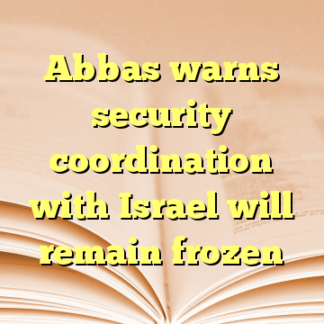 Abbas warns security coordination with Israel will remain frozen