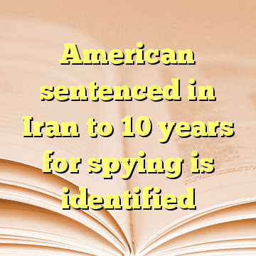 American sentenced in Iran to 10 years for spying is identified
