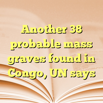 Another 38 probable mass graves found in Congo, UN says