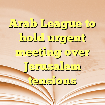 Arab League to hold urgent meeting over Jerusalem tensions