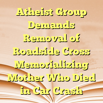 Atheist Group Demands Removal of Roadside Cross Memorializing Mother Who Died in Car Crash