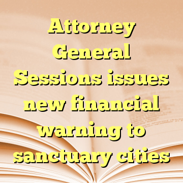 Attorney General Sessions issues new financial warning to sanctuary cities