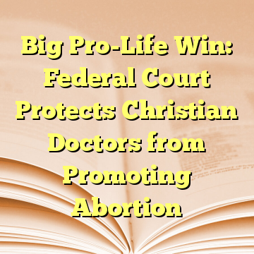 Big Pro-Life Win: Federal Court Protects Christian Doctors from Promoting Abortion