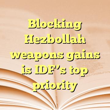 Blocking Hezbollah weapons gains is IDF's top priority