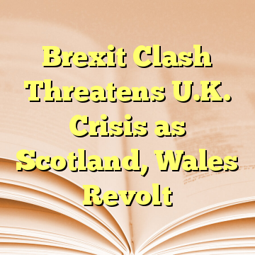 Brexit Clash Threatens U.K. Crisis as Scotland, Wales Revolt