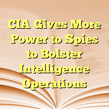 CIA Gives More Power to Spies to Bolster Intelligence Operations