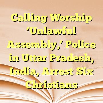 Calling Worship 'Unlawful Assembly,' Police in Uttar Pradesh, India, Arrest Six Christians