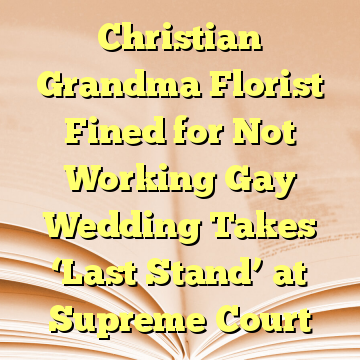 Christian Grandma Florist Fined for Not Working Gay Wedding Takes 'Last Stand' at Supreme Court