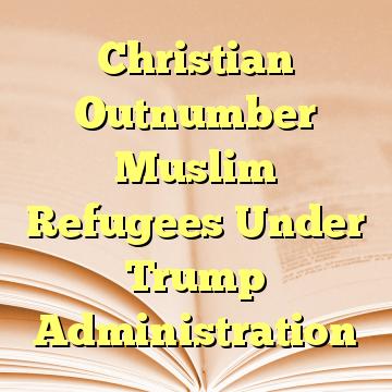 Christian Outnumber Muslim Refugees Under Trump Administration