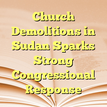 Church Demolitions in Sudan Sparks Strong Congressional Response