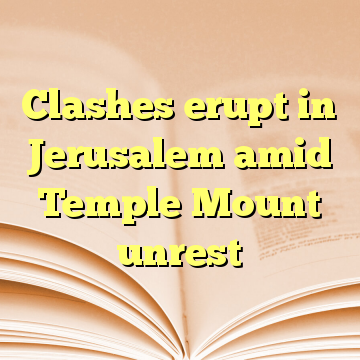 Clashes erupt in Jerusalem amid Temple Mount unrest