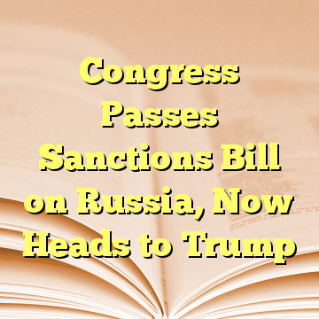Congress Passes Sanctions Bill on Russia, Now Heads to Trump