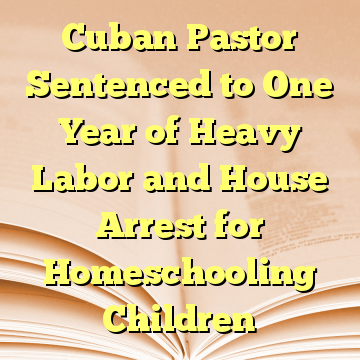 Cuban Pastor Sentenced to One Year of Heavy Labor and House Arrest for Homeschooling Children