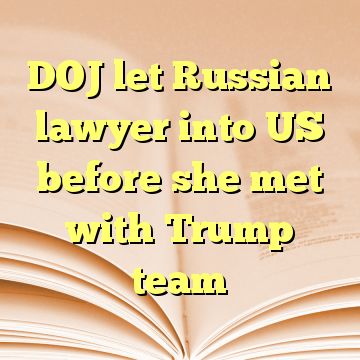 DOJ let Russian lawyer into US before she met with Trump team