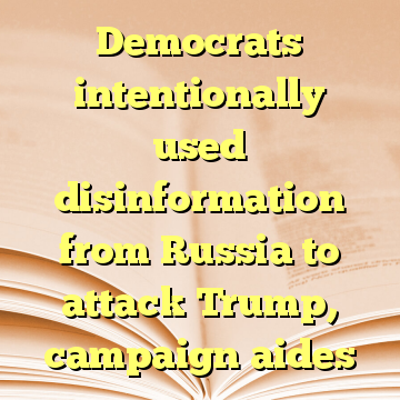 Democrats intentionally used disinformation from Russia to attack Trump, campaign aides