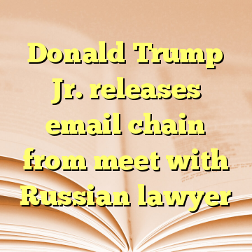 Donald Trump Jr. releases email chain from meet with Russian lawyer
