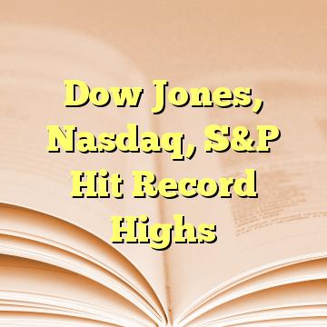 Dow Jones, Nasdaq, S&P Hit Record Highs